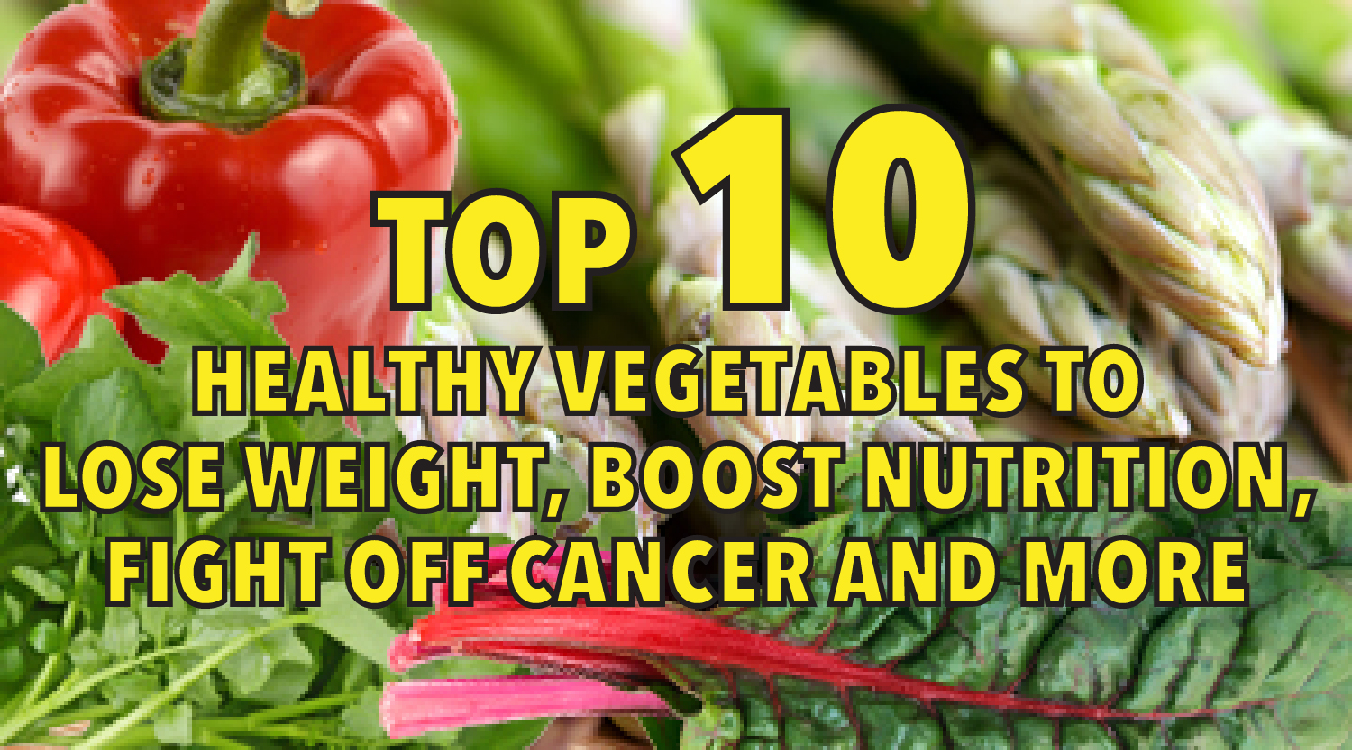 Top 10 Healthy Vegetables to Lose Weight, Boost Nutrition, Fight off Cancer and More